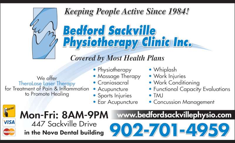 Bedford-Sackville Physiotherapy Clinic Inc (902-865-5749) - Display Ad - Covered by Most Health Plans Mon-Fri: 8AM-9PM 447 Sackville Drive in the Nova Dental building 902-701-4959 www.bedfordsackvillephysio.com • Physiotherapy • Massage Therapy • Craniosacral • Acupuncture • Sports Injuries • Ear Acupuncture • Whiplash • Work Injuries • Work Conditioning • Functional Capacity Evaluations • TMJ • Concussion Management We offer TheraLase Laser Therapy for Treatment of Pain & Inflammation to Promote Healing Keeping People Active Since 1984!