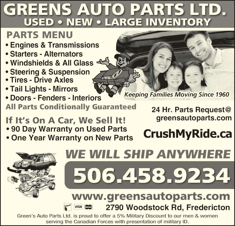 Green's Auto Parts Ltd (5064589234) - Display Ad - 506.458.9234 GREENS AUTO PARTS LTD.  USED • NEW • LARGE INVENTORY Green's Auto Parts Ltd. is proud to offer a 5% Military Discount to our men & women serving the Canadian Forces with presentation of military ID. 2790 Woodstock Rd, Fredericton www.greensautoparts.com greensautoparts.com All Parts Conditionally Guaranteed If It's On A Car, We Sell It! • 90 Day Warranty on Used Parts • One Year Warranty on New Parts • Engines & Transmissions • Starters - Alternators • Windshields & All Glass • Steering & Suspension • Tires - Drive Axles • Tail Lights - Mirrors • Doors - Fenders - Interiors PARTS MENU WE WILL SHIP ANYWHERE  Keeping Families Moving Since 1960
