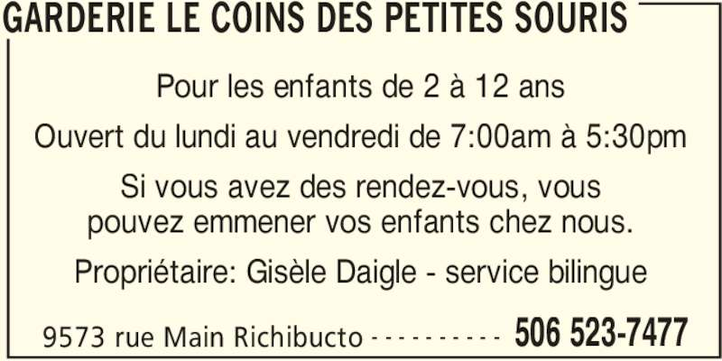 Garderie le coins des Petites Souris (506-523-7477) - Annonce illustrée======= - GARDERIE LE COINS DES PETITES SOURIS 9573 rue Main Richibucto 506 523-7477- - - - - - - - - - Pour les enfants de 2 à 12 ans Ouvert du lundi au vendredi de 7:00am à 5:30pm Si vous avez des rendez-vous, vous pouvez emmener vos enfants chez nous. Propriétaire: Gisèle Daigle - service bilingue