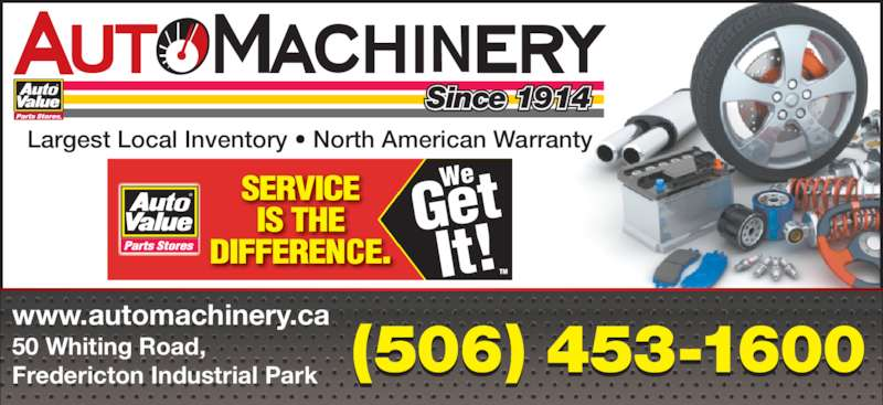 Auto Machinery & General Supply (506-453-1600) - Display Ad - Largest Local Inventory • North American Warranty Since 1914 50 Whiting Road, Fredericton Industrial Park  www.automachinery.ca ® (506) 453-1600