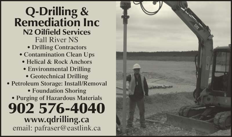 Q-Drilling & Remediation Inc (902-576-4040) - Display Ad - Q-Drilling & Remediation Inc N2 Oilfield Services www.qdrilling.ca 902 576-4040 Fall River NS • Drilling Contractors • Contamination Clean Ups • Helical & Rock Anchors • Environmental Drilling • Geotechnical Drilling • Petroleum Storage: Install/Removal • Foundation Shoring • Purging of Hazardous Materials