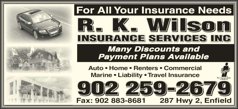 Wilson R K Insurance Services Inc (902-883-2231) - Display Ad - Auto • Home • Renters • Commercial Marine • Liability • Travel Insurance Fax: 902 883-8681 287 Hwy 2, Enfield 902 259-2679 R. K. Wilson INSURANCE SERVICES INC For All Your Insurance Needs Many Discounts and Payment Plans Available