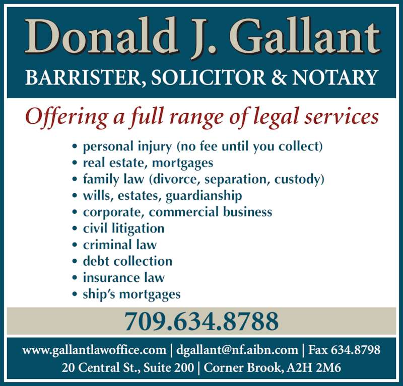 Gallant Donald J (709-634-8788) - Display Ad - Donald J. Gallant BARRISTER, SOLICITOR & NOTARY Offering a full range of legal services • personal injury (no fee until you collect) • real estate, mortgages • family law (divorce, separation, custody) • wills, estates, guardianship • corporate, commercial business • civil litigation • criminal law • debt collection • insurance law • ship's mortgages 20 Central St., Suite 200 | Corner Brook, A2H 2M6 709.634.8788