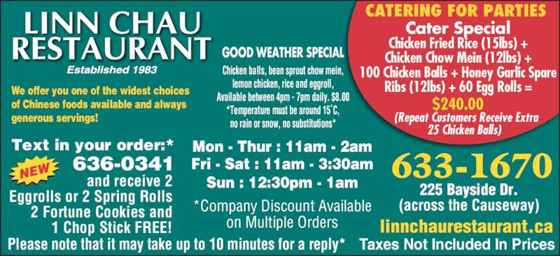 Linn Chau Restaurant (5066331670) - Display Ad - CATERING FOR PARTIES Cater Special Chicken Fried Rice (15lbs) + Chicken Chow Mein (12lbs) + 100 Chicken Balls + Honey Garlic Spare Ribs (12lbs) + 60 Egg Rolls = $240.00       (Repeat Customers Receive Extra     25 Chicken Balls) We offer you one of the widest choices of Chinese foods available and always generous servings!  633-1670 225 Bayside Dr. (across the Causeway) Mon - Thur : 11am - 2am Fri - Sat : 11am - 3:30am Sun : 12:30pm - 1am Text in your order:* 636-0341 and receive 2 Eggrolls or 2 Spring Rolls 2 Fortune Cookies and 1 Chop Stick FREE! Please note that it may take up to 10 minutes for a reply* *Company Discount Available on Multiple Orders linnchaurestaurant.ca Taxes Not Included In Prices GOOD WEATHER SPECIAL Chicken balls, bean sprout chow mein, lemon chicken, rice and eggroll, Available between 4pm - 7pm daily. $8.00 *Temperature must be around 15˚C, no rain or snow, no substitutions*