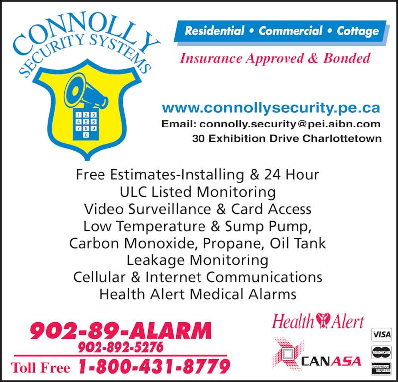 Connolly Security Systems (902-892-5276) - Display Ad - Free Estimates-Installing & 24 Hour ULC Listed Monitoring Video Surveillance & Card Access Low Temperature & Sump Pump, Carbon Monoxide, Propane, Oil Tank Leakage Monitoring Cellular & Internet Communications Health Alert Medical Alarms Insurance Approved & Bonded Residential • Commercial • Cottage www.connollysecurity.pe.ca 30 Exhibition Drive Charlottetown