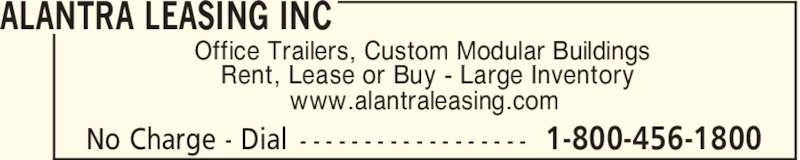 Alantra Leasing Inc (1-800-456-1800) - Display Ad - ALANTRA LEASING INC 1-800-456-1800No Charge - Dial - - - - - - - - - - - - - - - - - - Office Trailers, Custom Modular Buildings Rent, Lease or Buy - Large Inventory www.alantraleasing.com