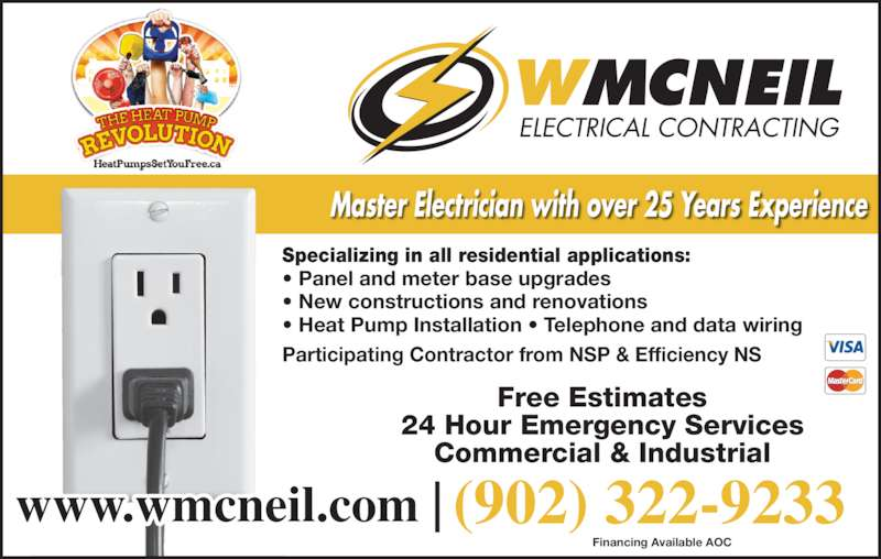 W McNeil Electrical Contracting (902-322-9233) - Display Ad - Specializing in all residential applications: • Panel and meter base upgrades • New constructions and renovations • Heat Pump Installation • Telephone and data wiring Participating Contractor from NSP & Efficiency NS Master Electrician with over 25 Years Experience Free Estimates 24 Hour Emergency Services Commercial & Industrial www.wmcneil.com |  Financing Available AOC (902) 322-9233