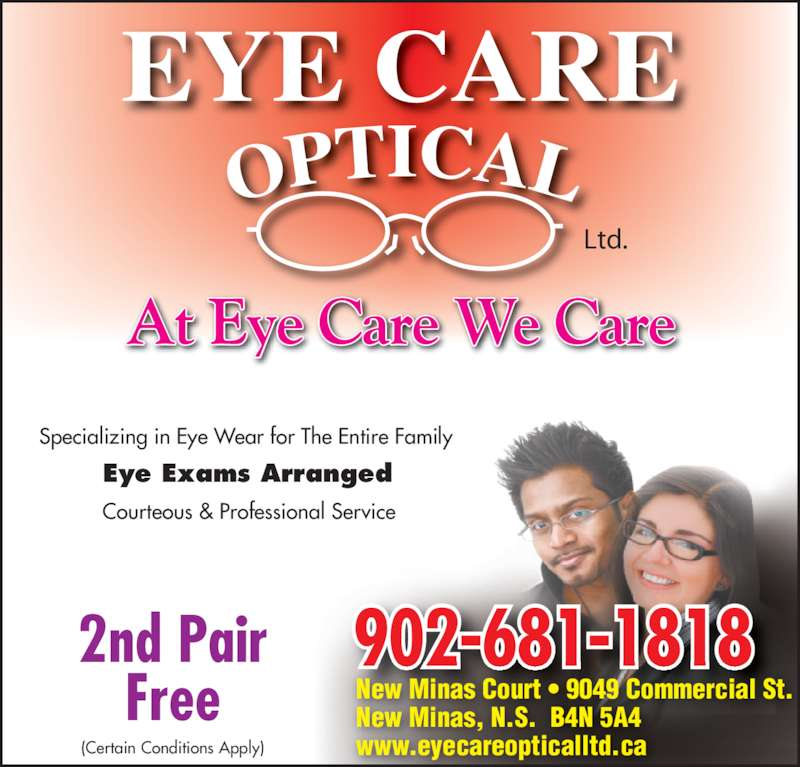 Eye Care Optical Ltd (902-681-1818) - Display Ad - 2nd Pair Free (Certain Conditions Apply) Ltd. 902-681-1818 At Eye Care We Care New Minas Court • 9049 Commercial St. New Minas, N.S.  B4N 5A4 www.eyecareopticalltd.ca Specializing in Eye Wear for The Entire Family Eye Exams Arranged Courteous & Professional Service