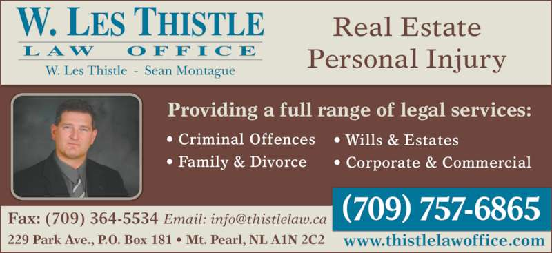 Thistle Law Office (7093645535) - Display Ad - 229 Park Ave., P.O. Box 181 • Mt. Pearl, NL A1N 2C2 Real Estate Personal Injury Providing a full range of legal services: • Criminal Offences • Family & Divorce www.thistlelawoffice.com • Wills & Estates • Corporate & Commercial
