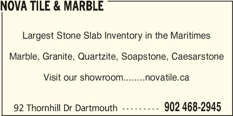 Nova Tile & Marble (902-468-2945) - Display Ad - 92 Thornhill Dr Dartmouth - - - - - - - - - 902 468-2945 NOVA TILE & MARBLE Largest Stone Slab Inventory in the Maritimes Marble, Granite, Quartzite, Soapstone, Caesarstone Visit our showroom........novatile.ca