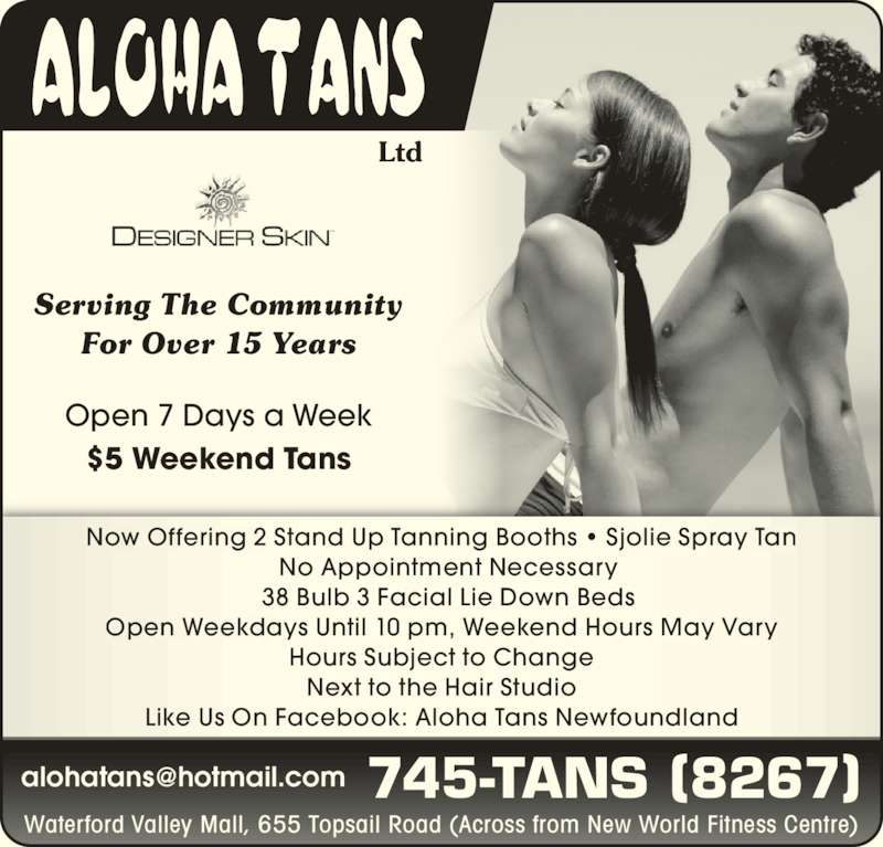 Aloha Tans Ltd (709-745-8267) - Display Ad - Ltd Serving The Community For Over 15 Years 745-TANS (8267) Open 7 Days a Week $5 Weekend Tans Waterford Valley Mall, 655 Topsail Road (Across from New World Fitness Centre) Now Offering 2 Stand Up Tanning Booths • Sjolie Spray Tan   No Appointment Necessary   38 Bulb 3 Facial Lie Down Beds Open Weekdays Until 10 pm, Weekend Hours May Vary Hours Subject to Change Next to the Hair Studio Like Us On Facebook: Aloha Tans Newfoundland