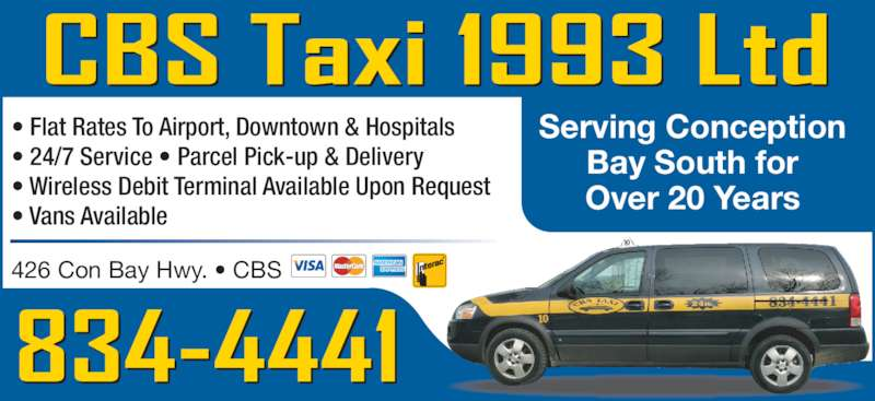CBS Taxi 1993 Ltd (709-834-4441) - Display Ad - 426 Con Bay Hwy. • CBS Serving Conception Bay South for Over 20 Years • Flat Rates To Airport, Downtown & Hospitals • 24/7 Service • Parcel Pick-up & Delivery • Wireless Debit Terminal Available Upon Request • Vans Available