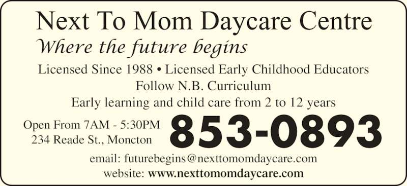 Next To Mom Day Care Centre (506-853-0893) - Display Ad - Licensed Since 1988 • Licensed Early Childhood Educators Follow N.B. Curriculum Early learning and child care from 2 to 12 years website: www.nexttomomdaycare.com 853-0893Open From 7AM - 5:30PM234 Reade St., Moncton