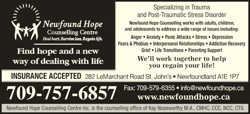 Newfound Hope Counselling Centre (709-579-8547) - Display Ad - We'll work together to help you regain your life! Specializing in Trauma and Post-Traumatic Stress Disorder Newfound Hope Counselling works with adults, children, and adolescents to address a wide range of issues including: 709-757-6857 Anger • Anxiety • Panic Attacks • Stress • Depression Fears & Phobias • Interpersonal Relationships • Addiction Recovery Grief • Life Transitions • Parenting SupportFind hope and a new way of dealing with life Newfound Hope Counselling Centre Inc. is the counselling office of Kay Noseworthy M.A., CMHC, CCC, NCC, CTS www.newfoundhope.ca INSURANCE ACCEPTED  282 LeMarchant Road St. John's • Newfoundland A1E 1P7