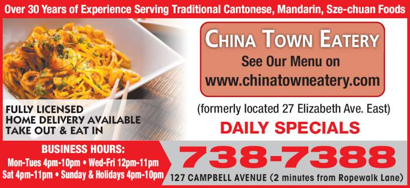New China Town Eatery (7097387388) - Annonce illustrée======= - 127 CAMPBELL AVENUE (2 minutes from Ropewalk Lane)  738-7388 Over 30 Years of Experience Serving Traditional Cantonese, Mandarin, Sze-chuan Foods DAILY SPECIALS  (formerly located 27 Elizabeth Ave. East)FULLY LICENSED HOME DELIVERY AVAILABLE  TAKE OUT & EAT IN See Our Menu on  www.chinatowneatery.com BUSINESS HOURS: Mon-Tues 4pm-10pm • Wed-Fri 12pm-11pm Sat 4pm-11pm • Sunday & Holidays 4pm-10pm
