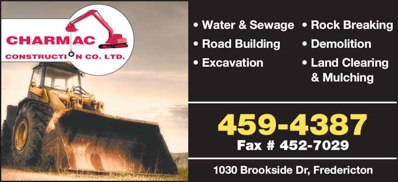 Charmac Construction Co Ltd (506-459-4387) - Display Ad - 1030 Brookside Dr, Fredericton 459-4387 Fax # 452-7029 • Water & Sewage • Road Building • Excavation • Rock Breaking • Demolition • Land Clearing  & Mulching 1030 Brookside Dr, Fredericton 459-4387 Fax # 452-7029 • Water & Sewage • Road Building • Excavation • Rock Breaking • Demolition • Land Clearing  & Mulching