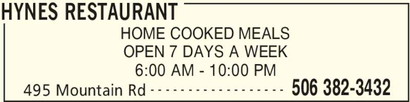 Hynes Restaurant (5063823432) - Display Ad - HYNES RESTAURANT 495 Mountain Rd 506 382-3432- - - - - - - - - - - - - - - - - - HOME COOKED MEALS OPEN 7 DAYS A WEEK 6:00 AM - 10:00 PM