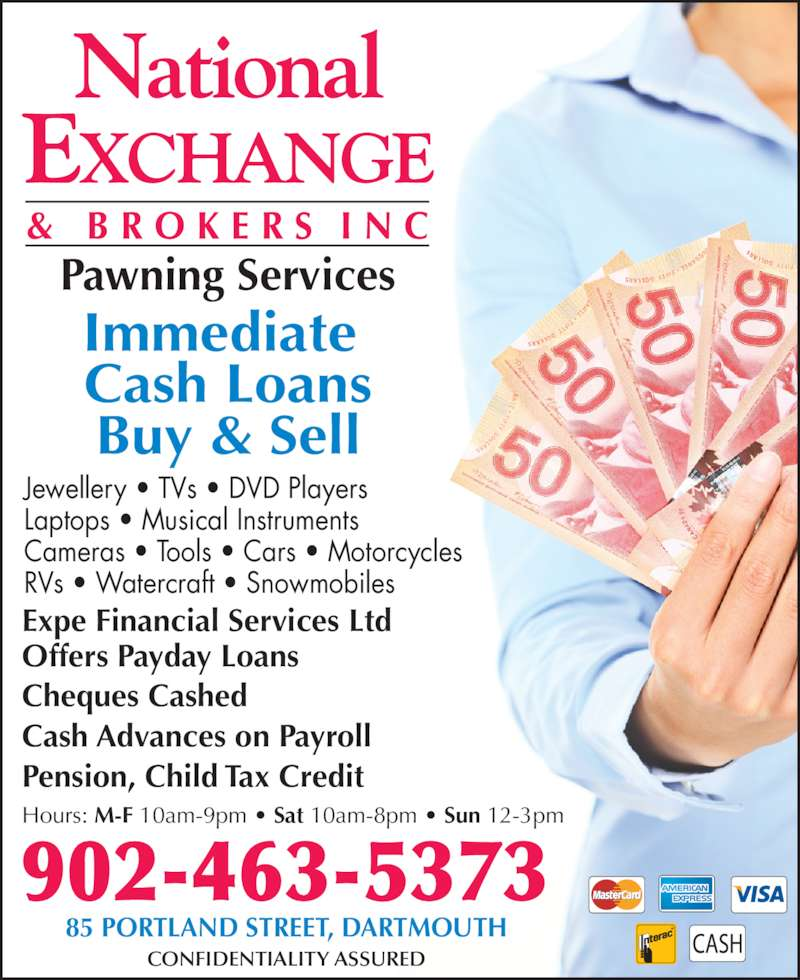 National Exchange & Brokers Inc (902-463-5373) - Display Ad - RVs • Watercraft • Snowmobiles Jewellery • TVs • DVD Players Laptops • Musical Instruments Cameras • Tools • Cars • Motorcycles Buy & Sell Expe Financial Services Ltd Offers Payday Loans Cheques Cashed Cash Advances on Payroll Pawning Services Immediate  Cash Loans Pension, Child Tax Credit 85 PORTLAND STREET, DARTMOUTH CONFIDENTIALITY ASSURED 902-463-5373 Hours: M-F 10am-9pm • Sat 10am-8pm • Sun 12-3pm