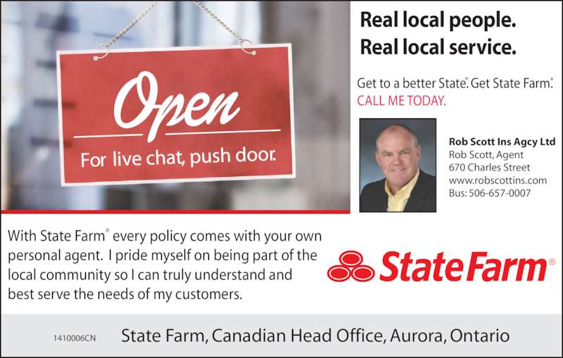 State Farm Insurance (5066570007) - Display Ad - Real local people. Real local service. With State Farm® every policy comes with your own  personal agent.  I pride myself on being part of the  local community so I can truly understand and  best serve the needs of my customers. Rob Scott Ins Agcy Ltd Rob Scott, Agent 670 Charles Street www.robscottins.com Bus: 506-657-0007 1410006CN State Farm, Canadian Head Office, Aurora, Ontario Get to a better State. Get State Farm. CALL ME TODAY.