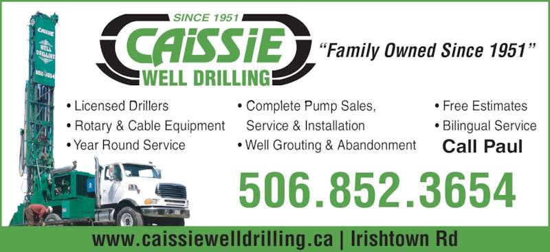 "Caissies Well Drilling Ltd (506-852-3654) - Display Ad - • Free Estimates • Bilingual Service • Licensed Drillers • Rotary & Cable Equipment • Year Round Service • Complete Pump Sales,  Service & Installation • Well Grouting & Abandonment Call Paul ""Family Owned Since 1951"" SINCE 1951 506.852.3654 