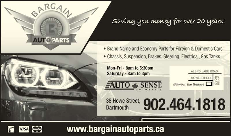 Bargain Auto Parts Ltd (902-464-1818) - Display Ad - www.bargainautoparts.ca • Brand Name and Economy Parts for Foreign & Domestic Cars • Chassis, Suspension, Brakes, Steering, Electrical, Gas Tanks Between the Bridges ALBRO LAKE ROAD HOWE STREET Mon-Fri - 8am to 5:30pm Saturday - 8am to 3pm 38 Howe Street, Dartmouth 902.464.1818