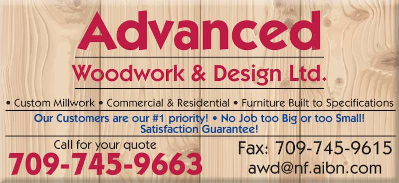 Advanced Woodwork&Design Ltd (709-745-9663) - Display Ad - • Custom Millwork • Commercial & Residential • Furniture Built to Specifications Our Customers are our #1 priority! • No Job too Big or too Small! Satisfaction Guarantee! 709-745-9663 Call for your quote Fax: 709-745-9615 Advanced Woodwork & Design Ltd.