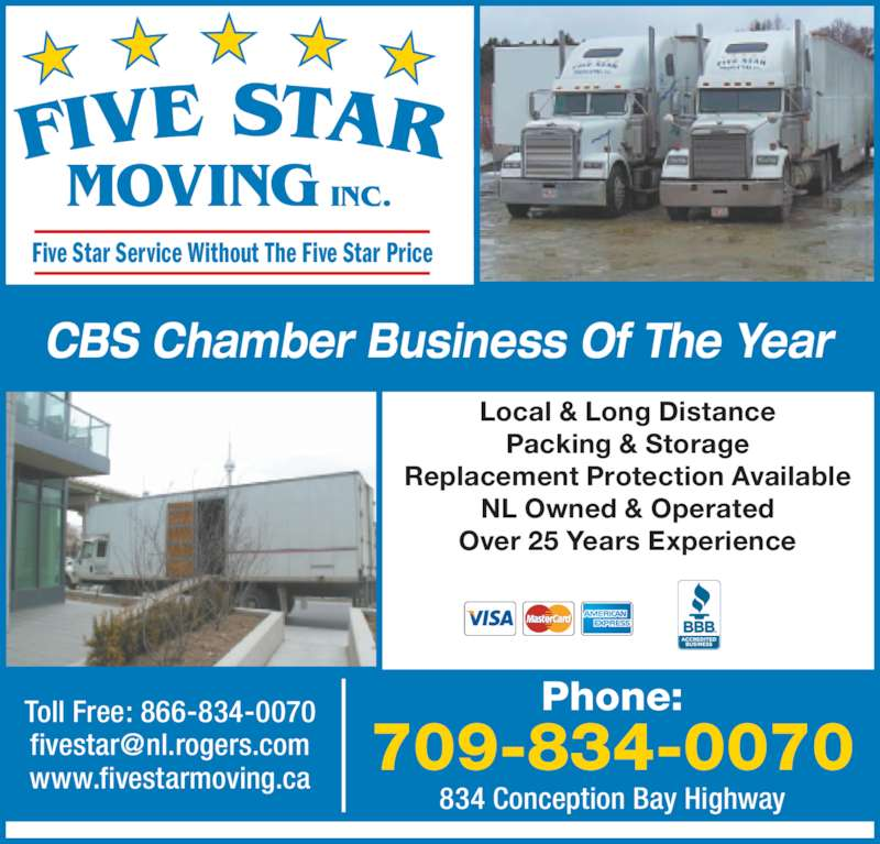 Five Star Moving (7098340070) - Display Ad - MOVING INC. Five Star Service Without The Five Star Price Local & Long Distance Packing & Storage Replacement Protection Available NL Owned & Operated Over 25 Years Experience CBS Chamber Business Of The Year 834 Conception Bay Highway Phone: 709-834-0070 Toll Free: 866-834-0070 www.fivestarmoving.ca