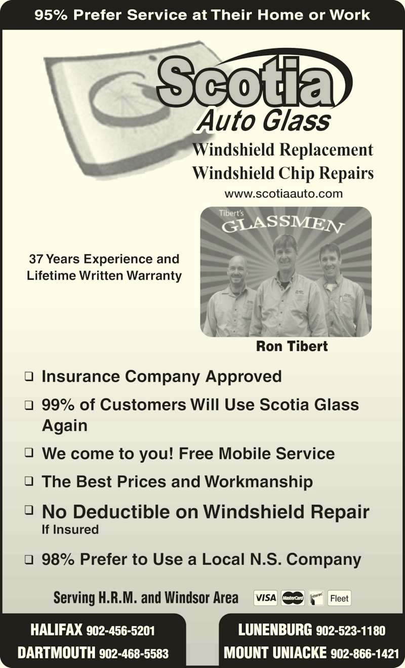 Scotia Auto Glass (902-456-5201) - Display Ad - The Best Prices and Workmanship No Deductible on Windshield Repair If Insured 98% Prefer to Use a Local N.S. Company www.scotiaauto.com Serving H.R.M. and Windsor Area HALIFAX 902-456-5201 LUNENBURG 902-523-1180 MOUNT UNIACKE 902-866-1421DARTMOUTH 902-468-5583 Ron Tibert 95% Prefer Service at Their Home or Work C37 Years Experience and Lifetime Written Warranty Insurance Company Approved 99% of Customers Will Use Scotia Glass Again We come to you! Free Mobile Service