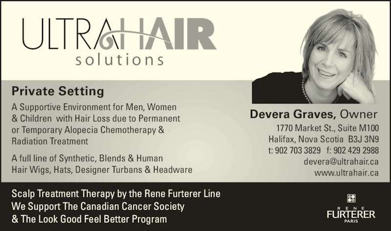 Ultra Hair Solutions (902-429-8300) - Display Ad - Private Setting A Supportive Environment for Men, Women & Children  with Hair Loss due to Permanent or Temporary Alopecia Chemotherapy & Radiation Treatment A full line of Synthetic, Blends & Human Hair Wigs, Hats, Designer Turbans & Headware Devera Graves, Owner  1770 Market St., Suite M100 Halifax, Nova Scotia  B3J 3N9 t: 902 703 3829   f: 902 429 2988 www.ultrahair.ca Scalp Treatment Therapy by the Rene Furterer Line  We Support The Canadian Cancer Society  & The Look Good Feel Better Program Private Setting A Supportive Environment for Men, Women & Children  with Hair Loss due to Permanent or Temporary Alopecia Chemotherapy & Radiation Treatment A full line of Synthetic, Blends & Human Hair Wigs, Hats, Designer Turbans & Headware Devera Graves, Owner  1770 Market St., Suite M100 Halifax, Nova Scotia  B3J 3N9 t: 902 703 3829   f: 902 429 2988 www.ultrahair.ca Scalp Treatment Therapy by the Rene Furterer Line  We Support The Canadian Cancer Society  & The Look Good Feel Better Program