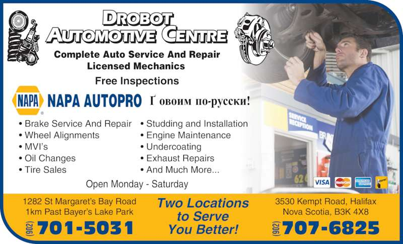Drobot Automotive (9024464321) - Display Ad - • Brake Service And Repair • Wheel Alignments • MVI's • Oil Changes • Tire Sales   • Studding and Installation • Engine Maintenance • Undercoating • Exhaust Repairs • And Much More... Complete Auto Service And Repair Licensed Mechanics DROBOT AUTOMOTIVE CENTRE NAPA AUTOPRO Open Monday - Saturday Free Inspections Two Locations to Serve You Better! 1282 St Margaret's Bay Road 1km Past Bayer's Lake Park 3530 Kempt Road, Halifax Nova Scotia, B3K 4X8 701-5031(902 707-6825(902