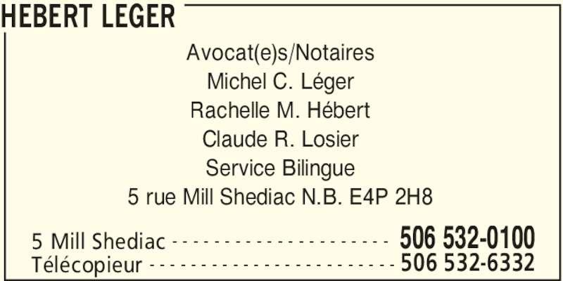 Hebert Leger (5065320100) - Annonce illustrée======= - 5 rue Mill Shediac N.B. E4P 2H8 HEBERT LEGER 5 Mill Shediac 506 532-0100- - - - - - - - - - - - - - - - - - - - - Télécopieur 506 532-6332- - - - - - - - - - - - - - - - - - - - - - - - Avocat(e)s/Notaires Michel C. Léger Rachelle M. Hébert Claude R. Losier Service Bilingue
