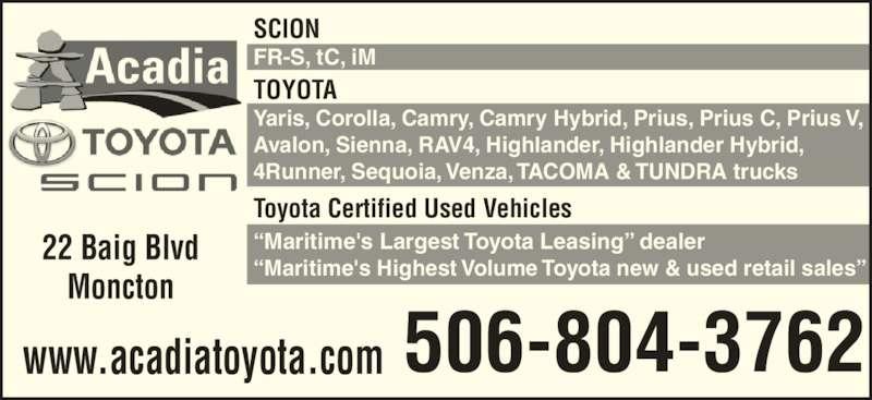 "Acadia Toyota Scion (506-857-8611) - Display Ad - TOYOTA Yaris, Corolla, Camry, Camry Hybrid, Prius, Prius C, Prius V, Avalon, Sienna, RAV4, Highlander, Highlander Hybrid, 4Runner, Sequoia, Venza, TACOMA & TUNDRA trucks Toyota Certified Used Vehicles ""Maritime's Largest Toyota Leasing"" dealer ""Maritime's Highest Volume Toyota new & used retail sales"" SCION FR-S, tC, iM 22 Baig Blvd Moncton 506-804-3762www.acadiatoyota.com"