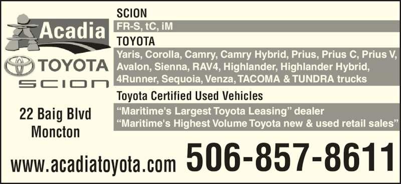 "Acadia Toyota (506-857-8611) - Display Ad - TOYOTA Yaris, Corolla, Camry, Camry Hybrid, Prius, Prius C, Prius V, Avalon, Sienna, RAV4, Highlander, Highlander Hybrid, 4Runner, Sequoia, Venza, TACOMA & TUNDRA trucks Toyota Certified Used Vehicles ""Maritime's Largest Toyota Leasing"" dealer ""Maritime's Highest Volume Toyota new & used retail sales"" SCION FR-S, tC, iM 22 Baig Blvd Moncton 506-857-8611www.acadiatoyota.com"