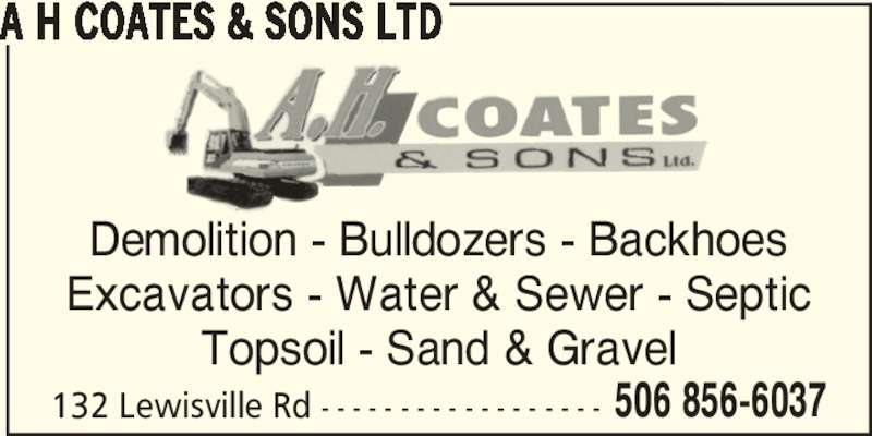 A H Coates&Sons Ltd (506-856-6037) - Display Ad - 506 856-6037 A H COATES & SONS LTD Demolition - Bulldozers - Backhoes Excavators - Water & Sewer - Septic Topsoil - Sand & Gravel 132 Lewisville Rd - - - - - - - - - - - - - - - - - - 506 856-6037 A H COATES & SONS LTD Demolition - Bulldozers - Backhoes Excavators - Water & Sewer - Septic Topsoil - Sand & Gravel 132 Lewisville Rd - - - - - - - - - - - - - - - - - -