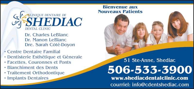 Clinique Dentaire De Shediac (5065333900) - Annonce illustrée======= - Dr. Charles LeBlanc Dr. Manon LeBlanc Dre. Sarah Côté-Doyon 506-533-3900 www.shediacdentalclinic.com 51 Ste-Anne, Shediac Bienvenue aux Nouveaux Patients • Centre Dentaire Familial • Dentisterie Esthétique et Génerale • Facettes, Couronnes et Ponts • Blanchiment des Dents • Traitement Orthodontique • Implants Dentaires