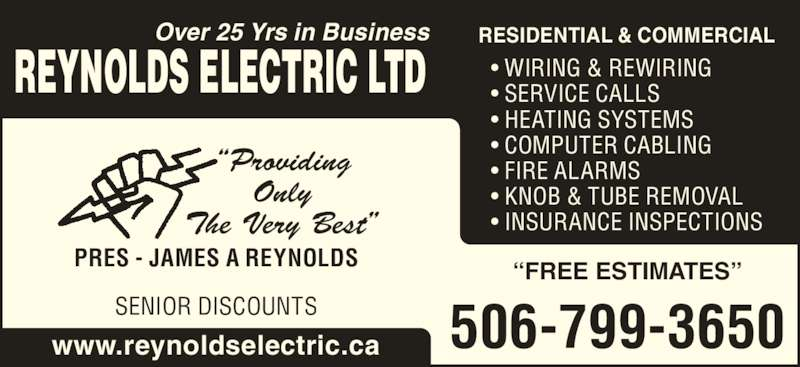 """Reynolds Electric Ltd (506-847-3055) - Display Ad - • COMPUTER CABLING • FIRE ALARMS • KNOB & TUBE REMOVAL • INSURANCE INSPECTIONS PRES - JAMES A REYNOLDS """"Providing Only The Very Best"""" SENIOR DISCOUNTS 506-799-3650 """"FREE ESTIMATES"""" www.reynoldselectric.ca • WIRING & REWIRING • SERVICE CALLS REYNOLDS ELECTRIC LTD Over 25 Yrs in Business RESIDENTIAL & COMMERCIAL • HEATING SYSTEMS"""