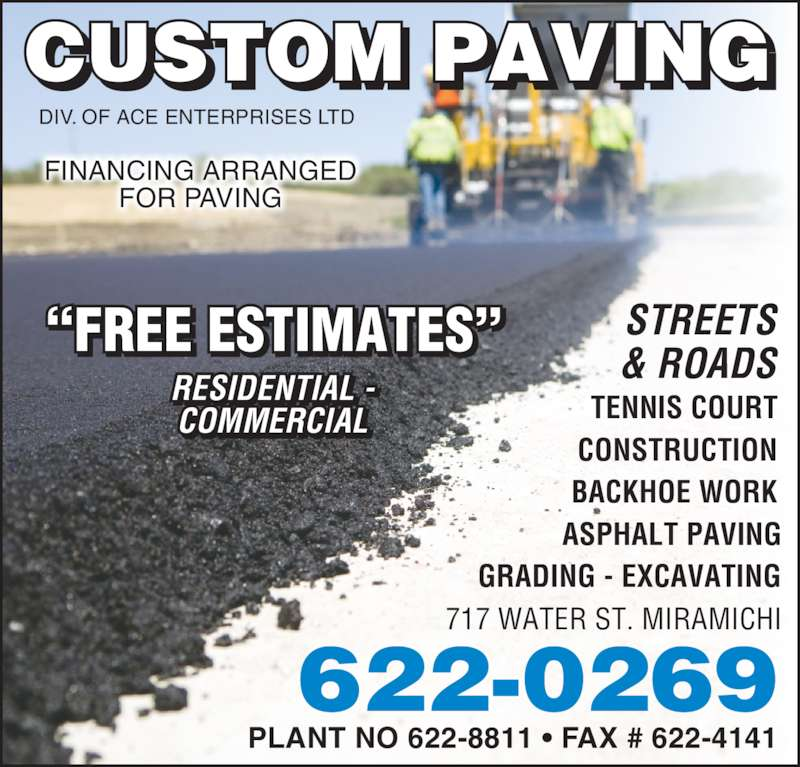 "Custom Paving (506-622-0269) - Display Ad - DIV. OF ACE ENTERPRISES LTD TENNIS COURT CONSTRUCTION BACKHOE WORK ASPHALT PAVING GRADING - EXCAVATING PLANT NO 622-8811 • FAX # 622-4141 FINANCING ARRANGED FOR PAVING 717 WATER ST. MIRAMICHI 622-0269 RESIDENTIAL - COMMERCIAL I I   ""FREE ESTIMATES"" STREETS& ROADS"