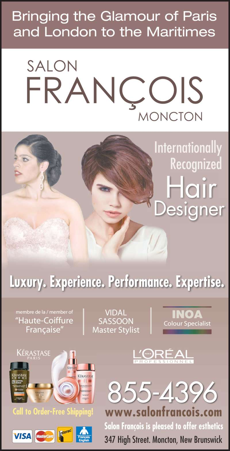 """Francois Beauty Salon (506-855-4396) - Display Ad - 347 High Street. Moncton, New Brunswick www.salonfrancois.com Internationally Recognized Bringing the Glamour of Paris and London to the Maritimes Luxury. Experience. Performance. Expertise. Salon François is pleased to offer esthetics """"Haute-Coiffure Française"""" membre de la / member of VIDAL SASSOON Master Stylist Colour Specialist INOA Call to Order-Free Shipping! 855-4396 Hair Designer"""