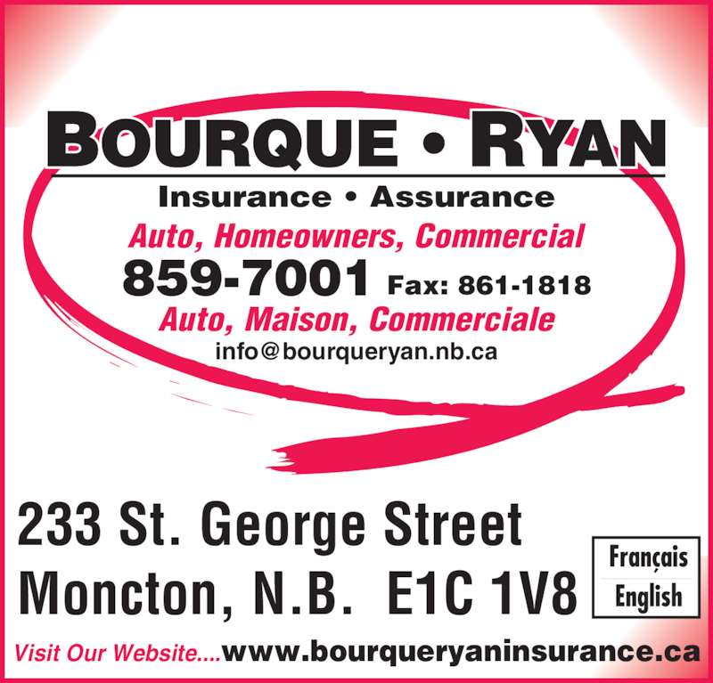 Bourque - Ryan Insurance (506-859-7001) - Display Ad - Auto, Maison, Commerciale Fax: 861-1818859-7001 Auto, Homeowners, Commercial Insurance • Assurance 233 St. George Street Moncton, N.B.  E1C 1V8 Visit Our Website....www.bourqueryaninsurance.ca
