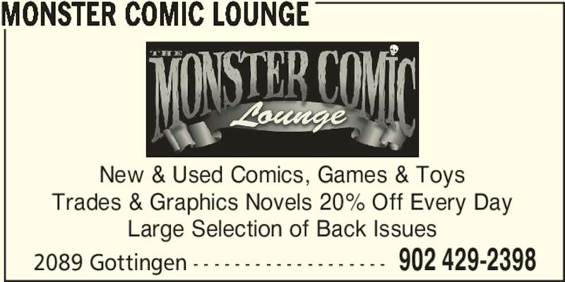 Monster Comic Lounge (902-429-2398) - Display Ad - New & Used Comics, Games & Toys Trades & Graphics Novels 20% Off Every Day Large Selection of Back Issues 2089 Gottingen - - - - - - - - - - - - - - - - - - - 902 429-2398 MONSTER COMIC LOUNGE