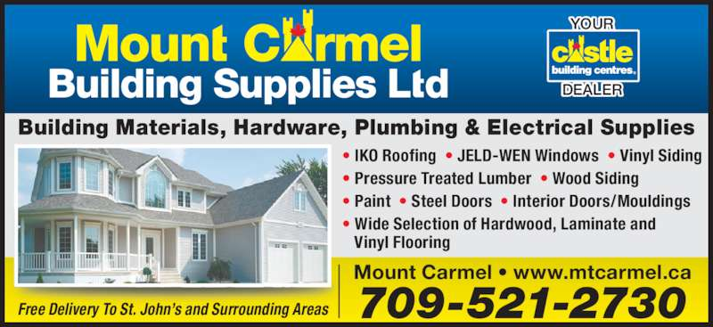 Mount Carmel Building Supplies Ltd (709-521-2730) - Display Ad - Building Materials, Hardware, Plumbing & Electrical Supplies 709-521-2730 Mount Carmel • www.mtcarmel.ca • IKO Roofing  • JELD-WEN Windows  • Vinyl Siding  • Pressure Treated Lumber  • Wood Siding • Paint  • Steel Doors  • Interior Doors/Mouldings • Wide Selection of Hardwood, Laminate and    Vinyl Flooring YOUR DEALER Free Delivery To St. John's and Surrounding Areas