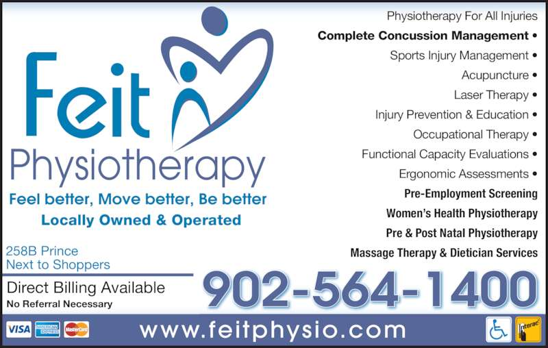 Feit Physiotherapy Ltd (902-564-1400) - Display Ad - Locally Owned & Operated Direct Billing Available No Referral Necessary 258B Prince Next to Shoppers www.fei tphysio.com Physiotherapy For All Injuries Functional Capacity Evaluations • Ergonomic Assessments • Pre-Employment Screening Women's Health Physiotherapy Pre & Post Natal Physiotherapy Massage Therapy & Dietician Services 902-564-1400 Complete Concussion Management • Sports Injury Management • Acupuncture • Laser Therapy • Injury Prevention & Education • Occupational Therapy •