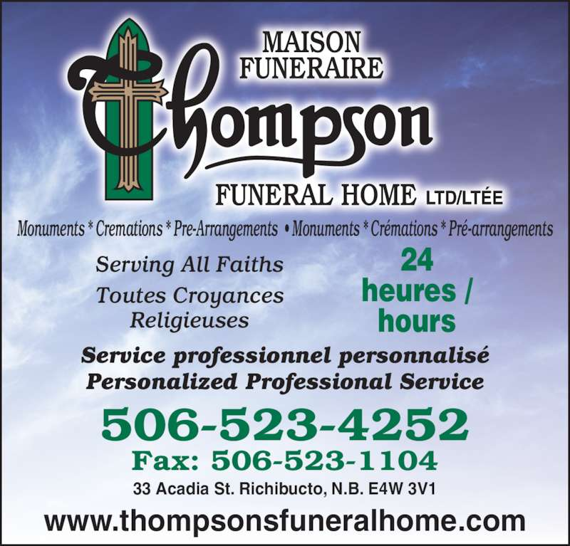 Thompson Funeral Home Ltd (506-523-4252) - Display Ad - 24 heures / hours Service professionnel personnalisé Personalized Professional Service www.thompsonsfuneralhome.com 506-523-4252 Monuments * Cremations * Pre-Arrangements  • Monuments * Crémations * Pré-arrangements Serving All Faiths Toutes Croyances Religieuses 33 Acadia St. Richibucto, N.B. E4W 3V1 Fax: 506-523-1104