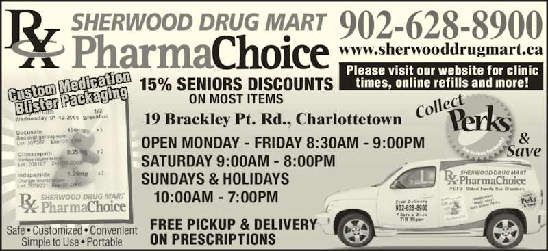 Sherwood Drug Mart (902-628-8900) - Display Ad - SHERWOOD DRUG MART 15% SENIORS DISCOUNTS ON MOST ITEMS OPEN MONDAY - FRIDAY 8:30AM - 9:00PM SATURDAY 9:00AM - 8:00PM SUNDAYS & HOLIDAYS    10:00AM - 7:00PM Please visit our website for clinic times, online refills and more! www.sherwooddrugmart.ca 902-628-8900 902-628-8900 FREE PICKUP & DELIVERY ON PRESCRIPTIONS 19 Brackley Pt. Rd., Charlottetown Safe • Customized • Convenient Simple to Use • Portable