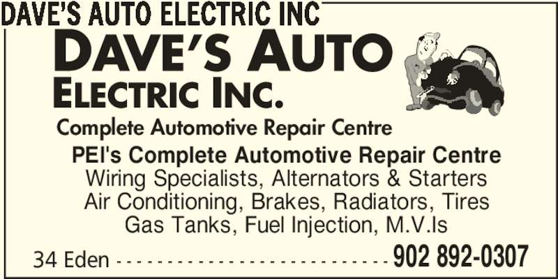 Dave's Auto Electric Inc (902-892-0307) - Display Ad - 902 892-0307 DAVE'S AUTO ELECTRIC INC PEI's Complete Automotive Repair Centre Wiring Specialists, Alternators & Starters Air Conditioning, Brakes, Radiators, Tires Gas Tanks, Fuel Injection, M.V.Is 34 Eden - - - - - - - - - - - - - - - - - - - - - - - - - - - Complete Automotive Repair Centre