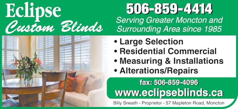 Eclipse Custom Blinds (506-859-4414) - Display Ad - • Large Selection • Residential Commercial • Measuring & Installations • Alterations/Repairs Serving Greater Moncton and Surrounding Area since 1985 fax: 506-859-4096 www.eclipseblinds.ca Billy Sneath - Proprietor - 57 Mapleton Road, Moncton 506-859-4414 • Large Selection • Residential Commercial • Measuring & Installations • Alterations/Repairs Serving Greater Moncton and Surrounding Area since 1985 fax: 506-859-4096 www.eclipseblinds.ca Billy Sneath - Proprietor - 57 Mapleton Road, Moncton 506-859-4414