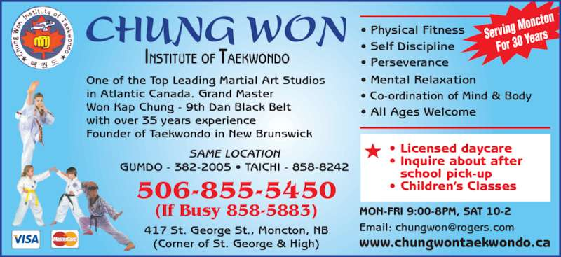 Chung Won Institute Taekwondo (506-855-5450) - Display Ad - SAME LOCATION GUMDO - 382-2005 • TAICHI - 858-8242 • Licensed daycare • Inquire about after  school pick-up • Children's Classes506-855-5450 (If Busy 858-5883) 417 St. George St., Moncton, NB (Corner of St. George & High) www.chungwontaekwondo.ca • Physical Fitness • Self Discipline  • Perseverance • Mental Relaxation • Co-ordination of Mind & Body • All Ages Welcome MON-FRI 9:00-8PM, SAT 10-2 One of the Top Leading Martial Art Studios in Atlantic Canada. Grand Master Won Kap Chung - 9th Dan Black Belt with over 35 years experience Founder of Taekwondo in New Brunswick Serving  Moncton For 30 Y ears INSTITUTE OF TAEKWONDO CHUNG WON
