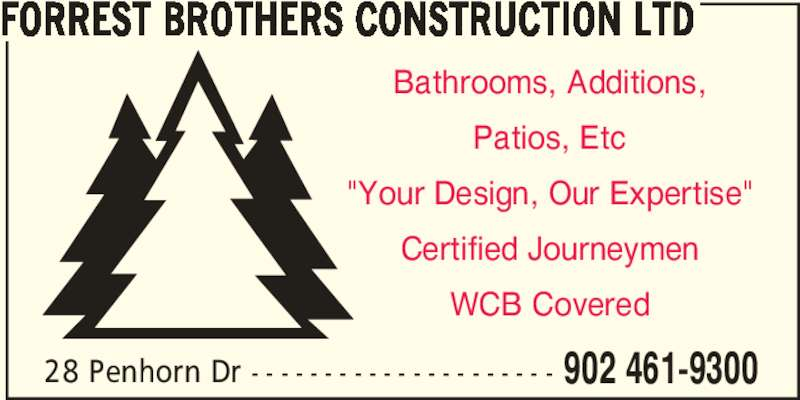 """Forrest Brothers Construction Ltd (902-461-9300) - Display Ad - FORREST BROTHERS CONSTRUCTION LTD Bathrooms, Additions, Patios, Etc """"Your Design, Our Expertise"""" Certified Journeymen WCB Covered 28 Penhorn Dr - - - - - - - - - - - - - - - - - - - - - 902 461-9300"""