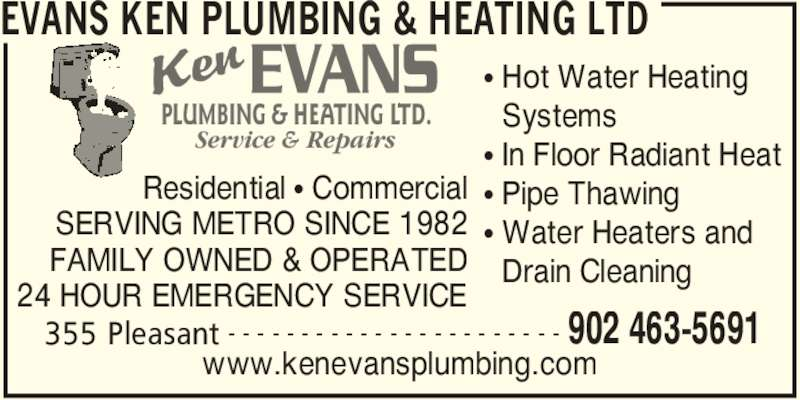 Evans Ken Plumbing & Heating Ltd (902-463-5691) - Display Ad - PLUMBING & HEATING LTD. Service & Repairs EVANS KEN PLUMBING & HEATING LTD 355 Pleasant 902 463-5691- - - - - - - - - - - - - - - - - - - - - - - Residential • Commercial SERVING METRO SINCE 1982 FAMILY OWNED & OPERATED 24 HOUR EMERGENCY SERVICE www.kenevansplumbing.com • Hot Water Heating   Systems • In Floor Radiant Heat • Pipe Thawing • Water Heaters and   Drain Cleaning