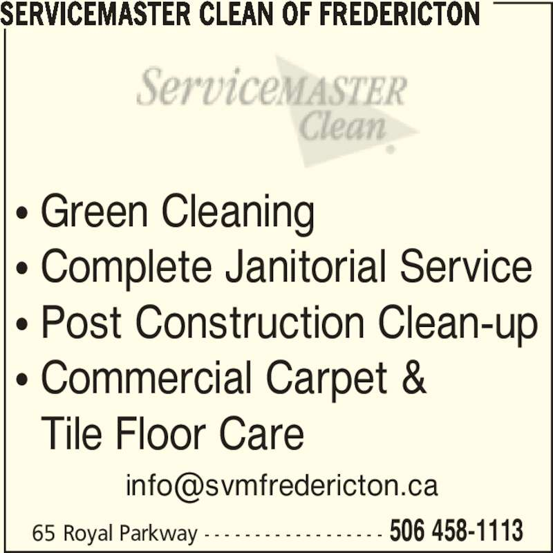 ServiceMaster Canada (506-458-1113) - Display Ad - 65 Royal Parkway - - - - - - - - - - - - - - - - - - 506 458-1113 • Green Cleaning • Complete Janitorial Service • Post Construction Clean-up • Commercial Carpet &    Tile Floor Care SERVICEMASTER CLEAN OF FREDERICTON